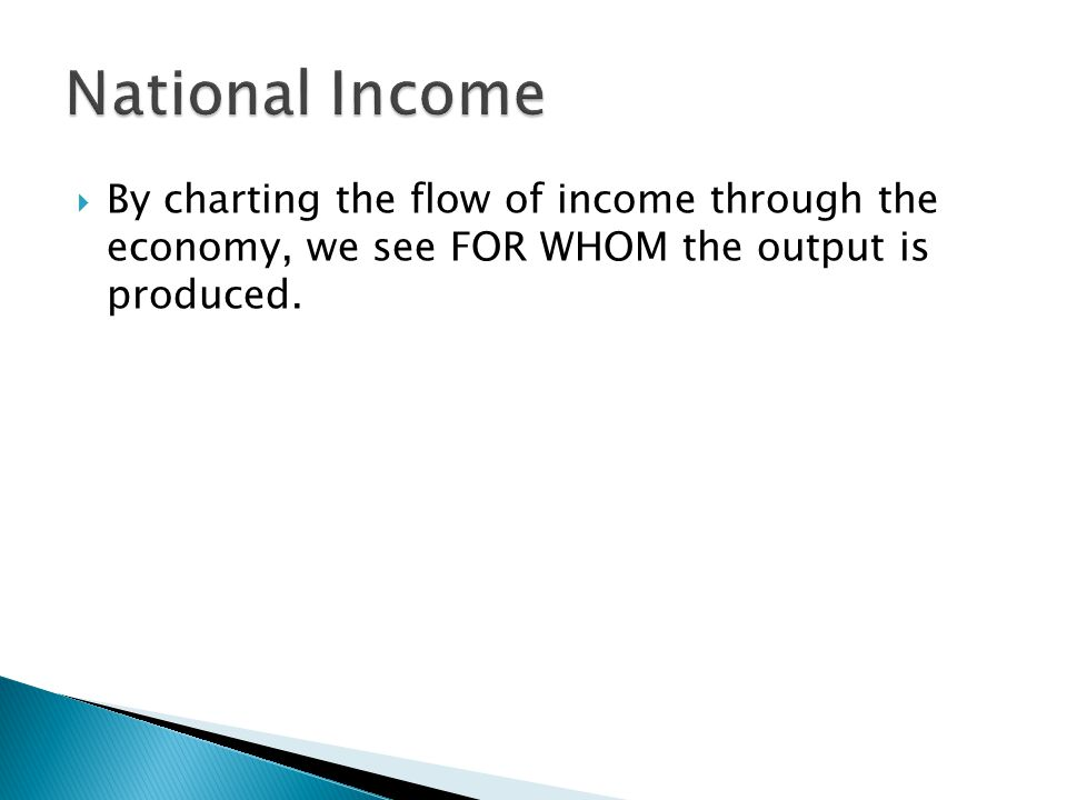 National Income By charting the flow of income through the economy, we see FOR WHOM the output is produced.