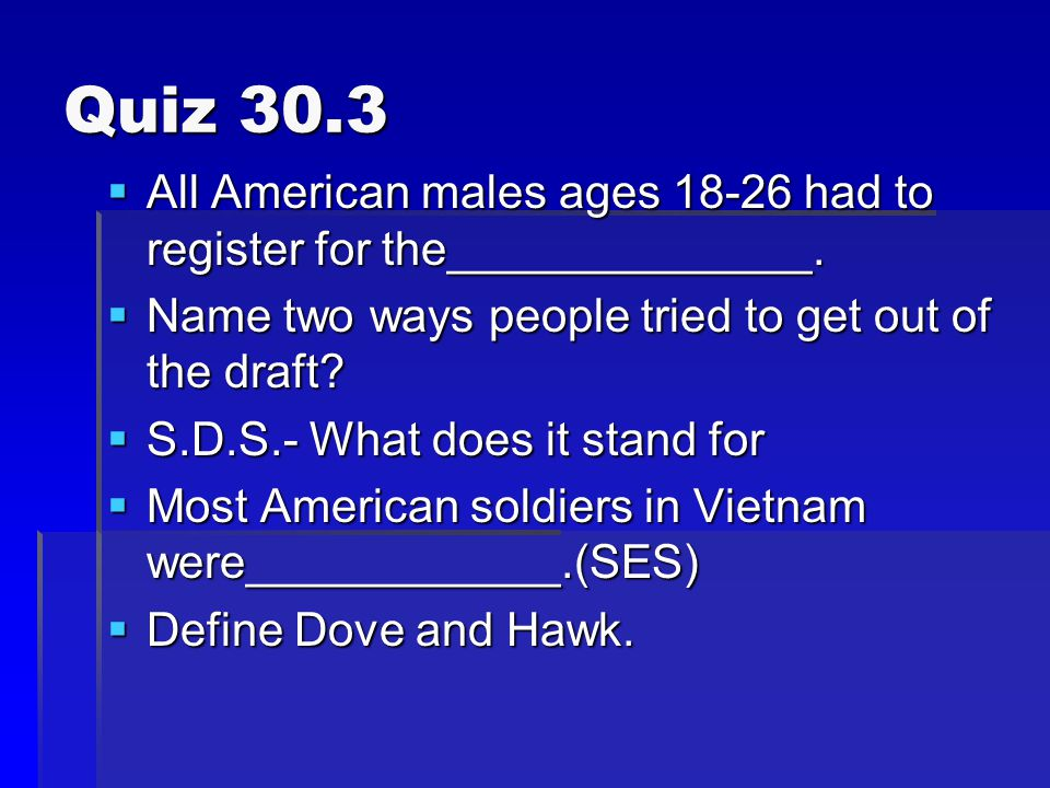 Quiz 30.3 All American males ages 18-26 had to register for the______________. Name two ways people tried to get out of the draft