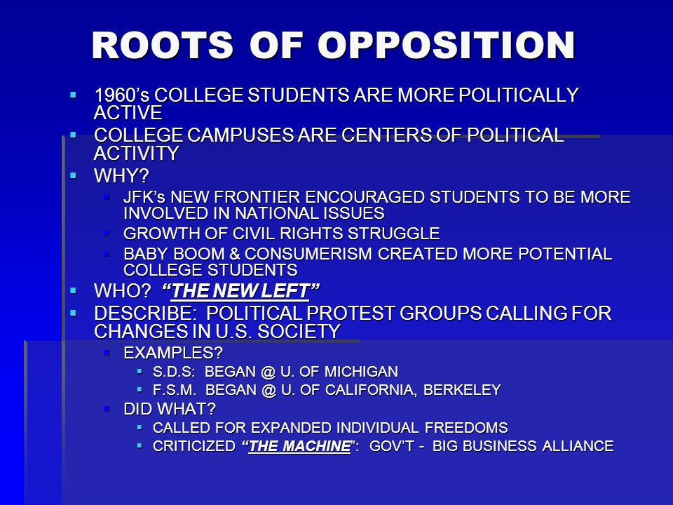 ROOTS OF OPPOSITION 1960's COLLEGE STUDENTS ARE MORE POLITICALLY ACTIVE. COLLEGE CAMPUSES ARE CENTERS OF POLITICAL ACTIVITY.