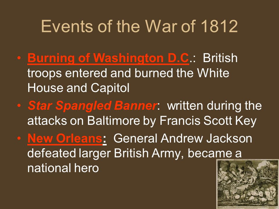 Events of the War of 1812 Burning of Washington D.C.: British troops entered and burned the White House and Capitol.