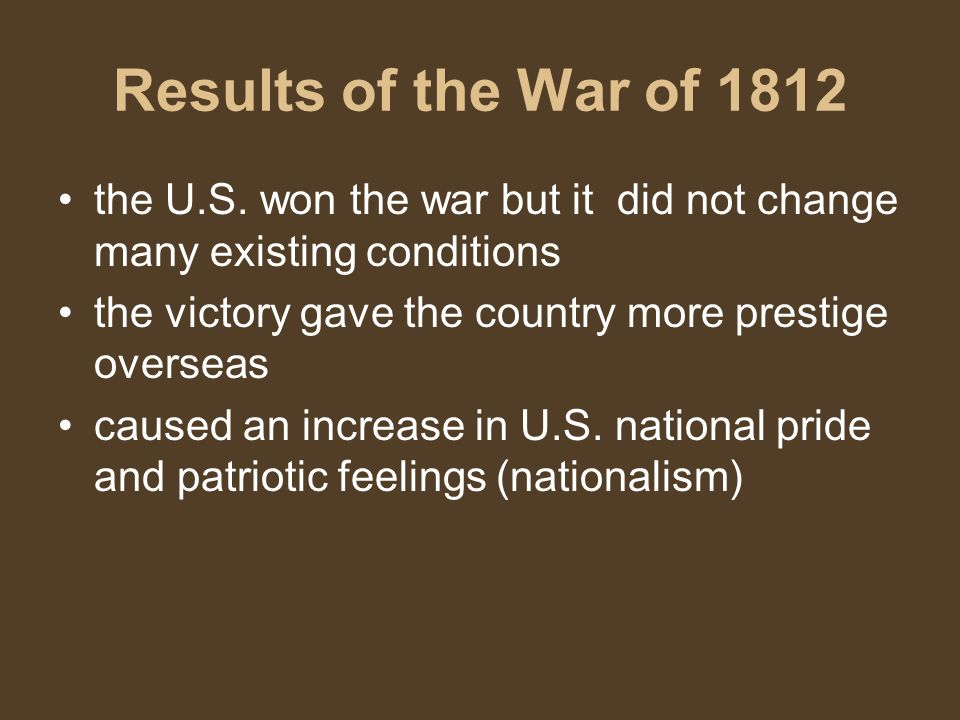 Results of the War of 1812 the U.S. won the war but it did not change many existing conditions. the victory gave the country more prestige overseas.