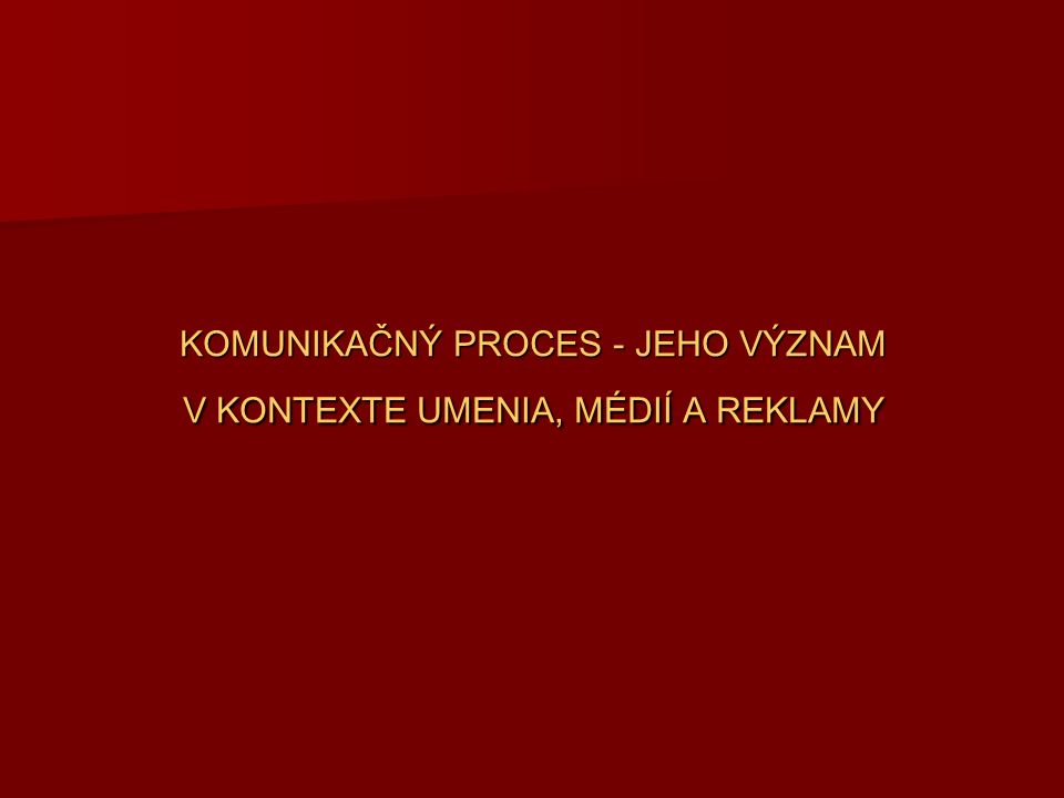 KOMUNIKAČNÝ PROCES - JEHO VÝZNAM V KONTEXTE UMENIA, MÉDIÍ A REKLAMY
