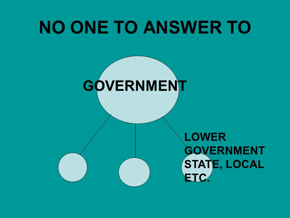 NO ONE TO ANSWER TO GOVERNMENT LOWER GOVERNMENT STATE, LOCAL ETC.