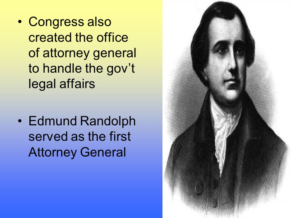Congress also created the office of attorney general to handle the gov't legal affairs