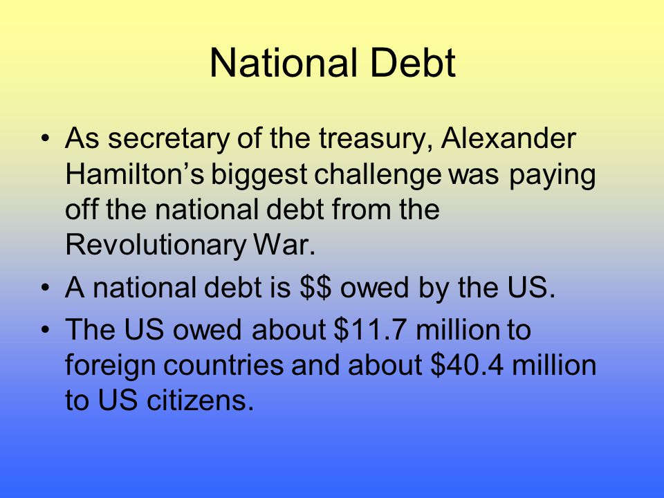 National Debt As secretary of the treasury, Alexander Hamilton's biggest challenge was paying off the national debt from the Revolutionary War.
