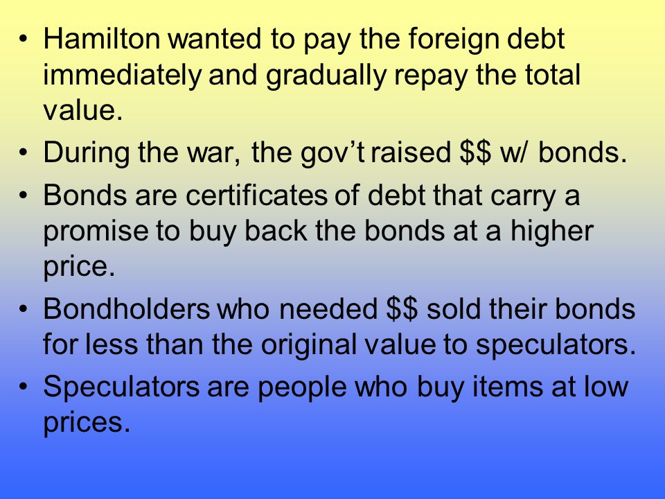 Hamilton wanted to pay the foreign debt immediately and gradually repay the total value.