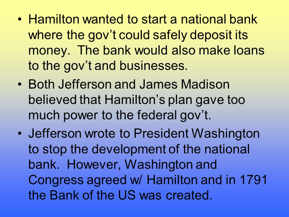 Hamilton wanted to start a national bank where the gov't could safely deposit its money. The bank would also make loans to the gov't and businesses.