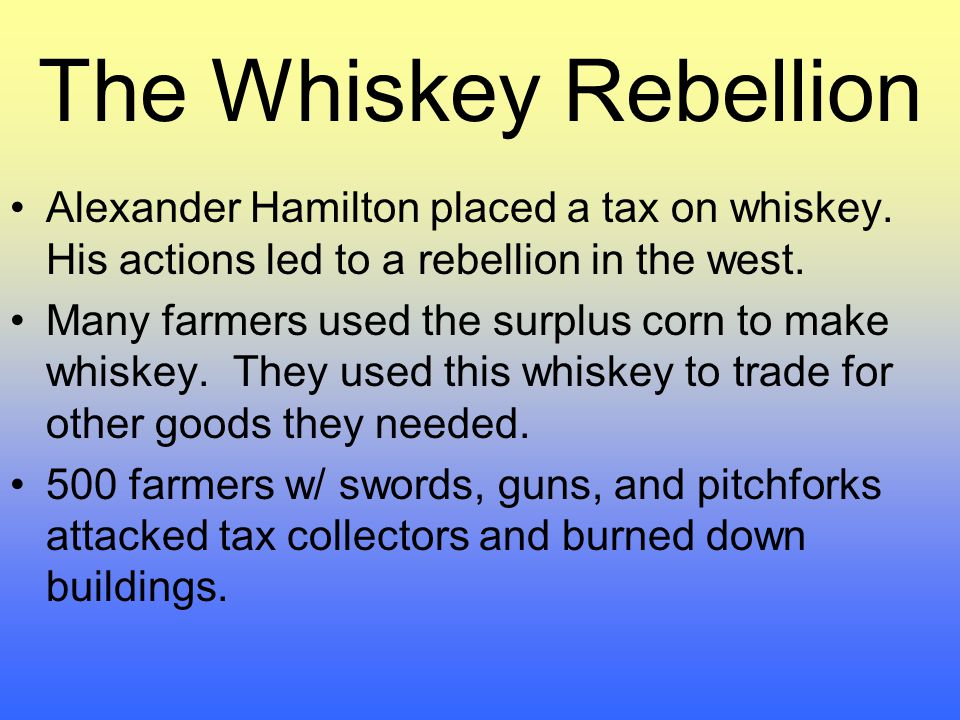 The Whiskey Rebellion Alexander Hamilton placed a tax on whiskey. His actions led to a rebellion in the west.