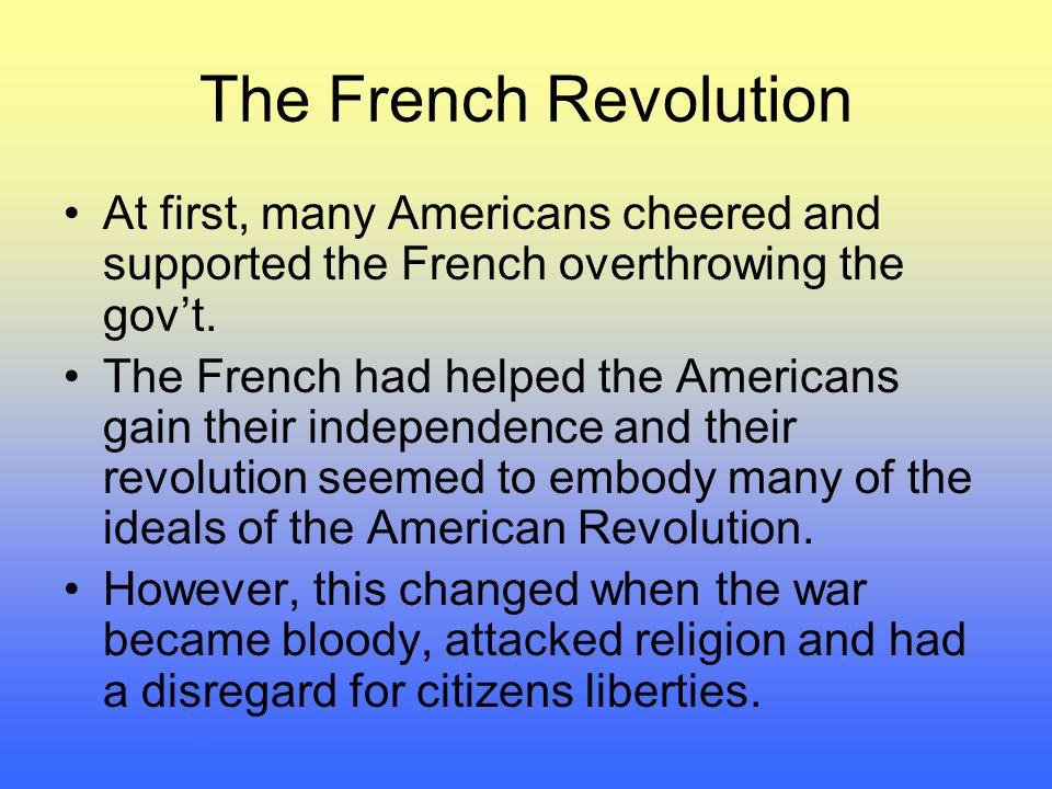 The French Revolution At first, many Americans cheered and supported the French overthrowing the gov't.