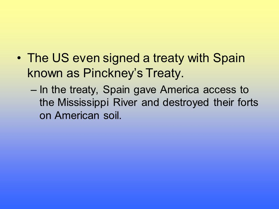 The US even signed a treaty with Spain known as Pinckney's Treaty.
