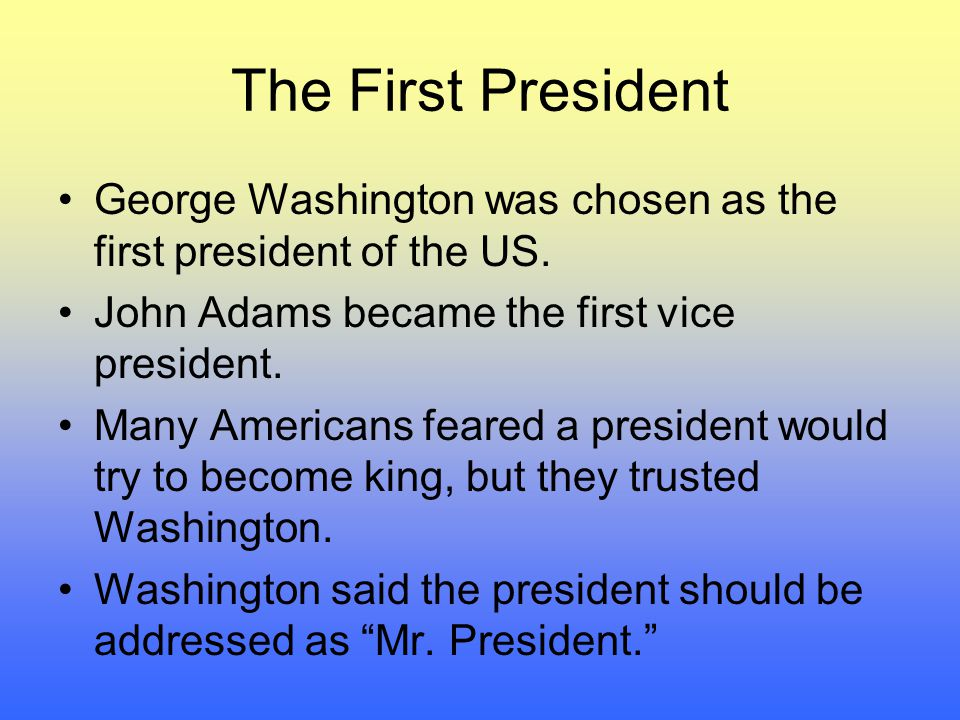 The First President George Washington was chosen as the first president of the US. John Adams became the first vice president.