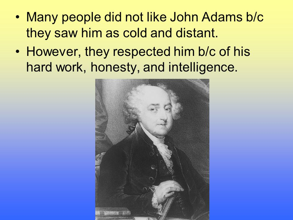 Many people did not like John Adams b/c they saw him as cold and distant.