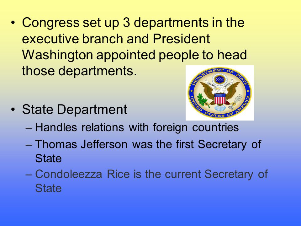 Congress set up 3 departments in the executive branch and President Washington appointed people to head those departments.