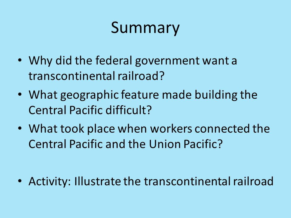 Summary Why did the federal government want a transcontinental railroad What geographic feature made building the Central Pacific difficult