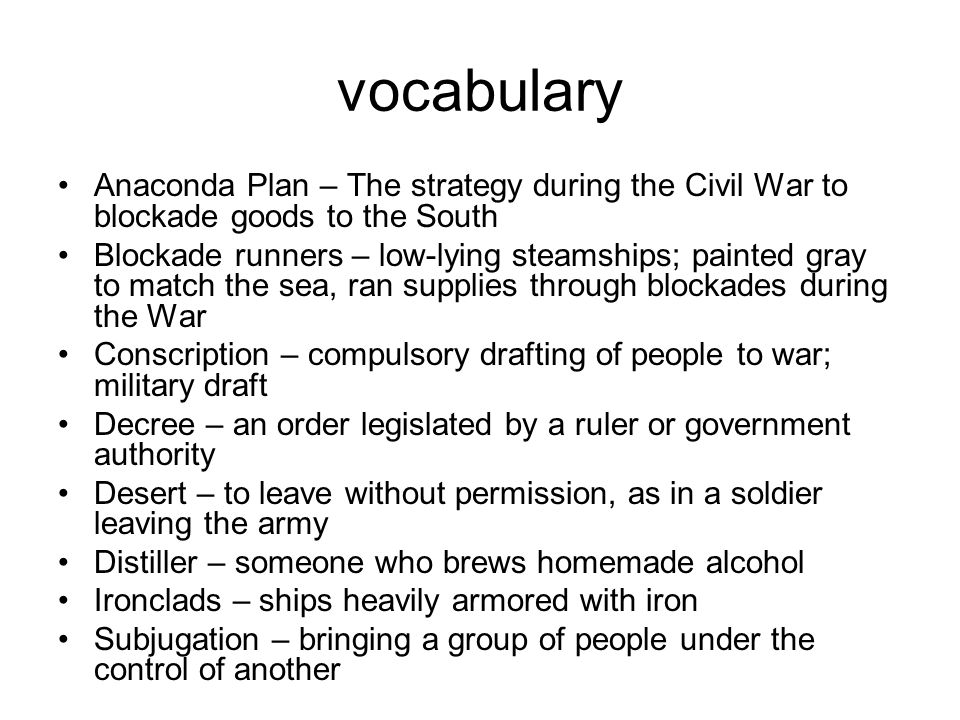 vocabulary Anaconda Plan – The strategy during the Civil War to blockade goods to the South.