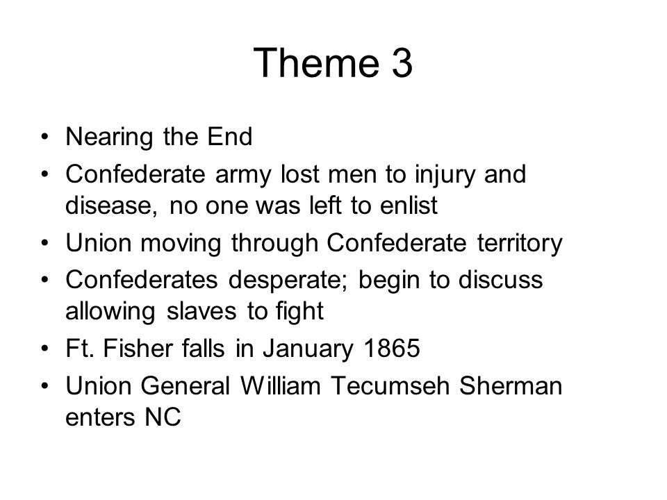 Theme 3 Nearing the End. Confederate army lost men to injury and disease, no one was left to enlist.
