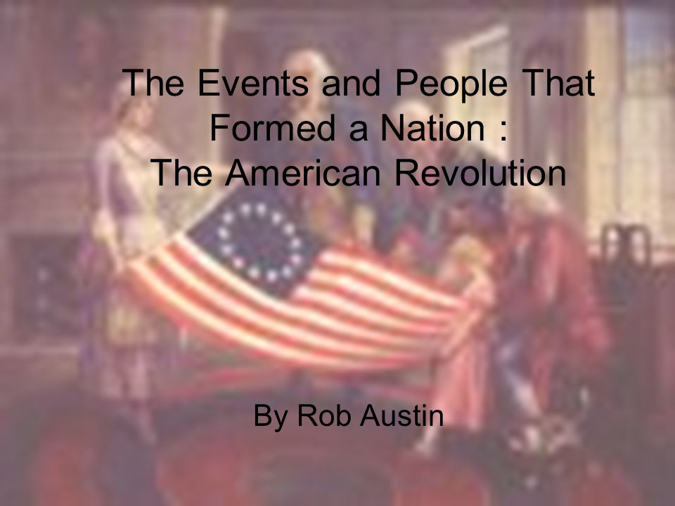 The Events and People That Formed a Nation : The American Revolution