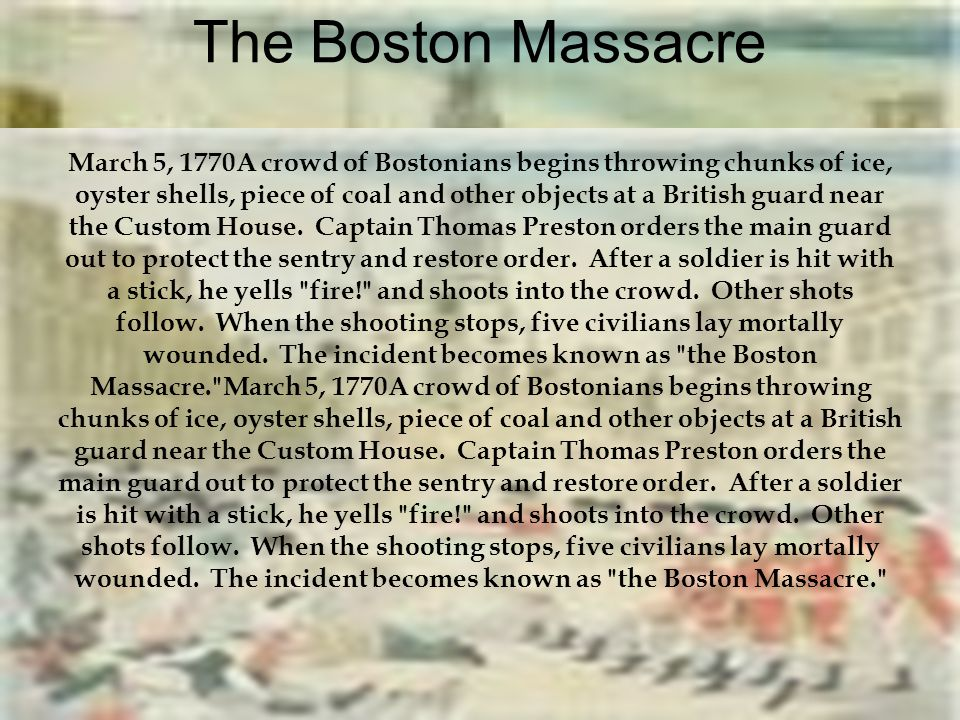 The Boston Massacre March 5, 1770A crowd of Bostonians begins throwing chunks of ice, oyster shells, piece of coal and other objects at a British guard near the Custom House. Captain Thomas Preston orders the main guard out to protect the sentry and restore order. After a soldier is hit with a stick, he yells fire! and shoots into the crowd. Other shots follow. When the shooting stops, five civilians lay mortally wounded. The incident becomes known as the Boston Massacre. March 5, 1770A crowd of Bostonians begins throwing chunks of ice, oyster shells, piece of coal and other objects at a British guard near the Custom House. Captain Thomas Preston orders the main guard out to protect the sentry and restore order. After a soldier is hit with a stick, he yells fire! and shoots into the crowd. Other shots follow. When the shooting stops, five civilians lay mortally wounded. The incident becomes known as the Boston Massacre.