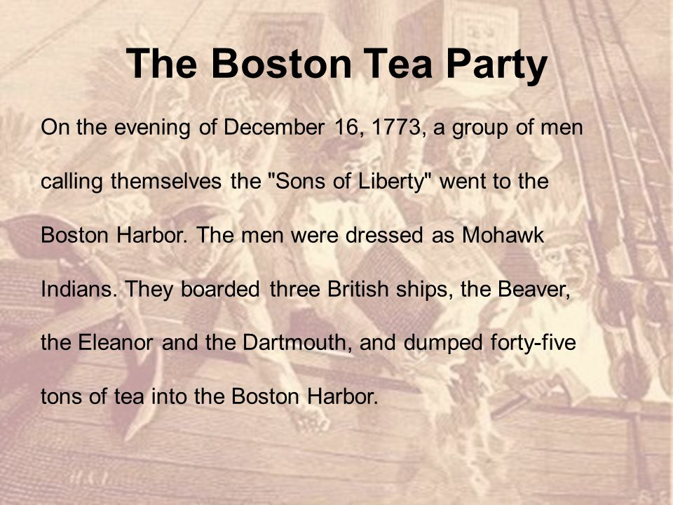 The Boston Tea Party On the evening of December 16, 1773, a group of men. calling themselves the Sons of Liberty went to the.