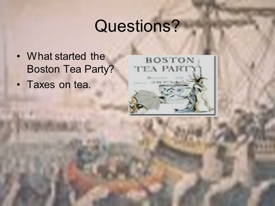 Questions What started the Boston Tea Party Taxes on tea.