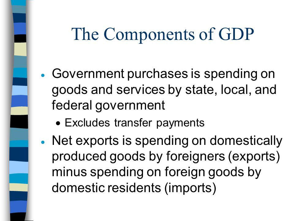 The Components of GDP Government purchases is spending on goods and services by state, local, and federal government.