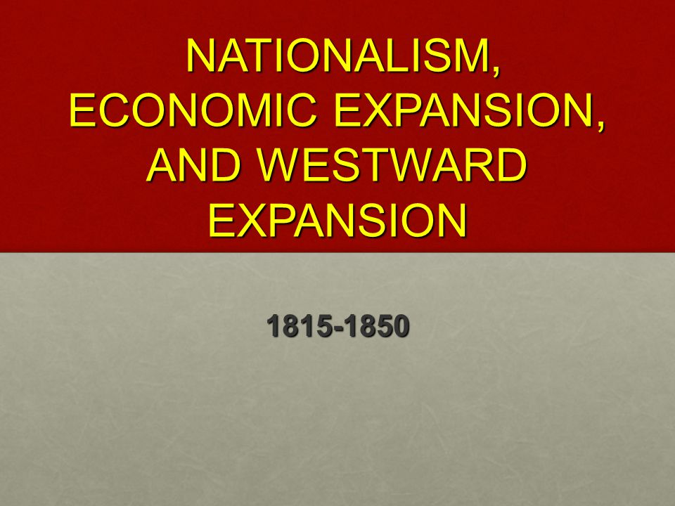 NATIONALISM, ECONOMIC EXPANSION, AND WESTWARD EXPANSION