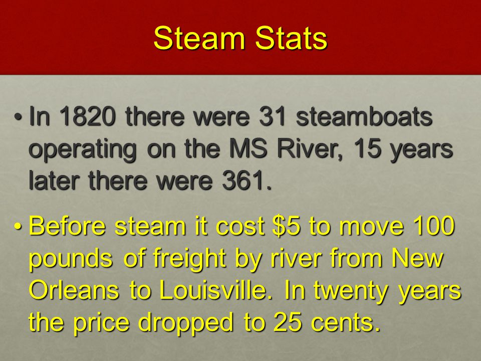Steam Stats In 1820 there were 31 steamboats operating on the MS River, 15 years later there were 361.