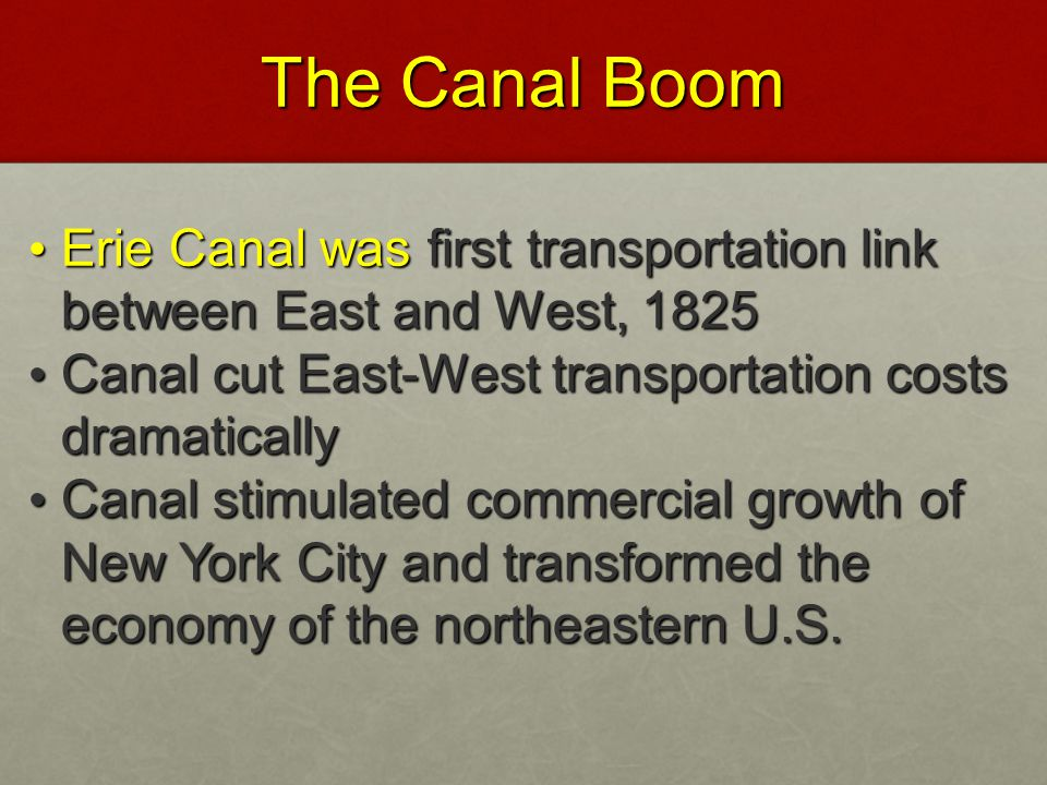The Canal Boom Erie Canal was first transportation link between East and West, 1825. Canal cut East-West transportation costs dramatically.