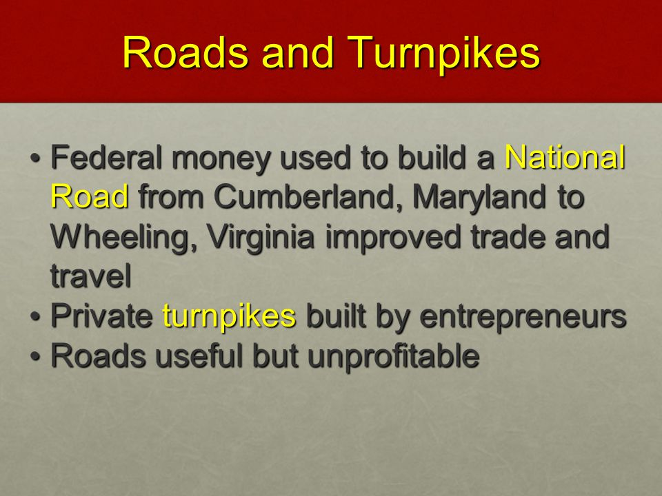 Roads and Turnpikes Federal money used to build a National Road from Cumberland, Maryland to Wheeling, Virginia improved trade and travel.