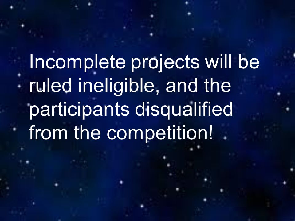 Incomplete projects will be ruled ineligible, and the participants disqualified from the competition!