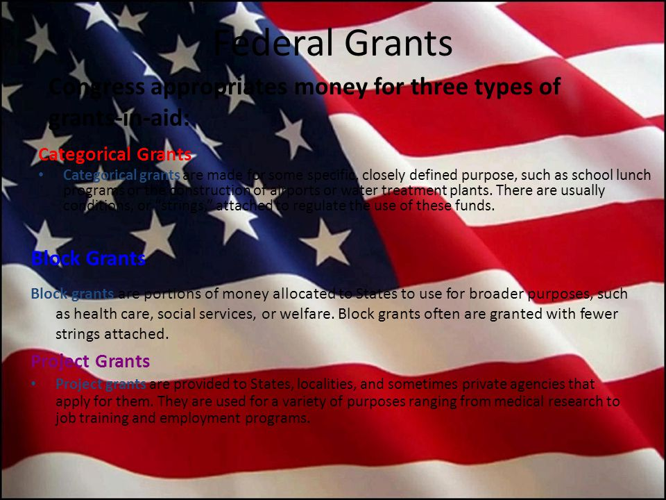 Federal Grants Congress appropriates money for three types of grants-in-aid: Categorical Grants.