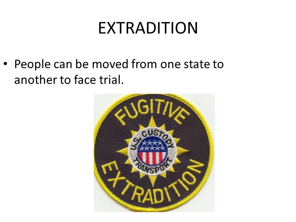 EXTRADITION People can be moved from one state to another to face trial.