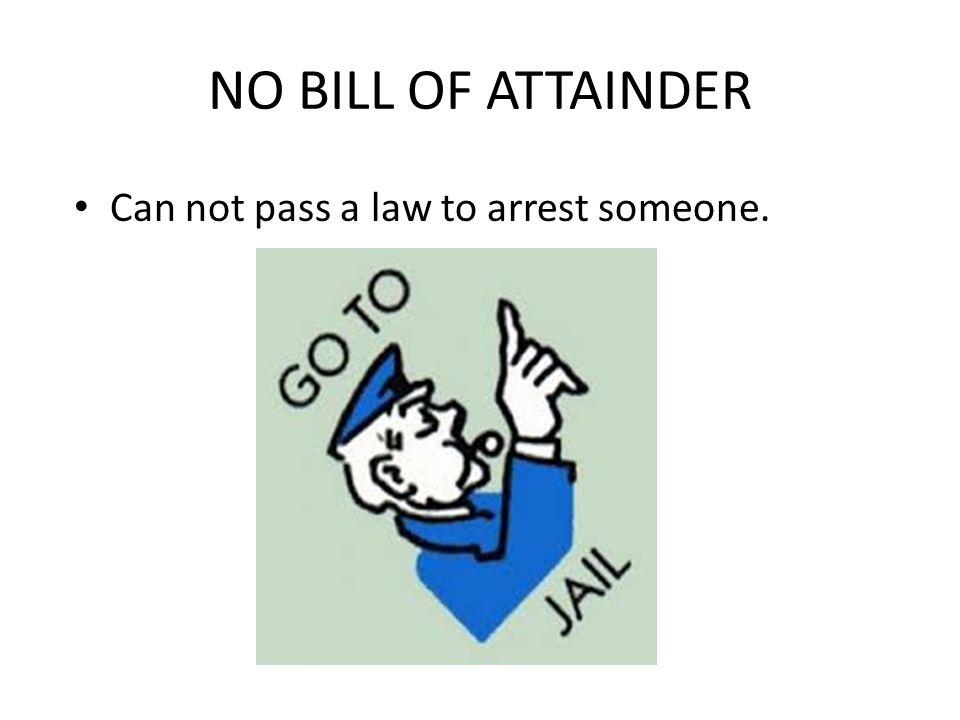 NO BILL OF ATTAINDER Can not pass a law to arrest someone.