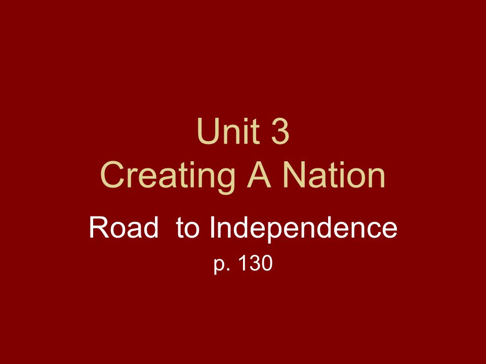Unit 3 Creating A Nation Road to Independence p. 130