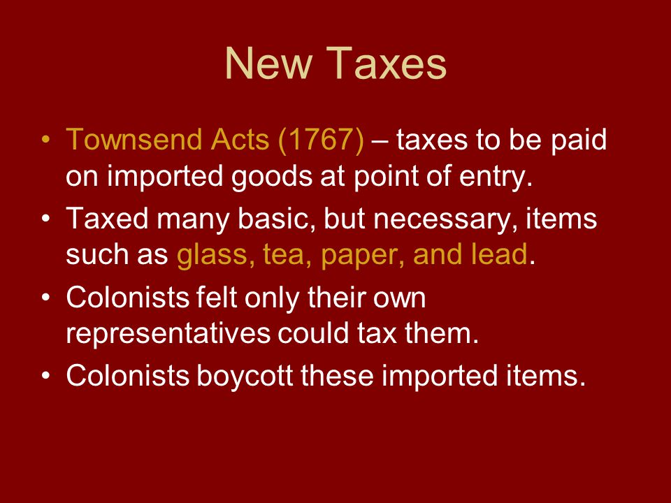 New Taxes Townsend Acts (1767) – taxes to be paid on imported goods at point of entry.
