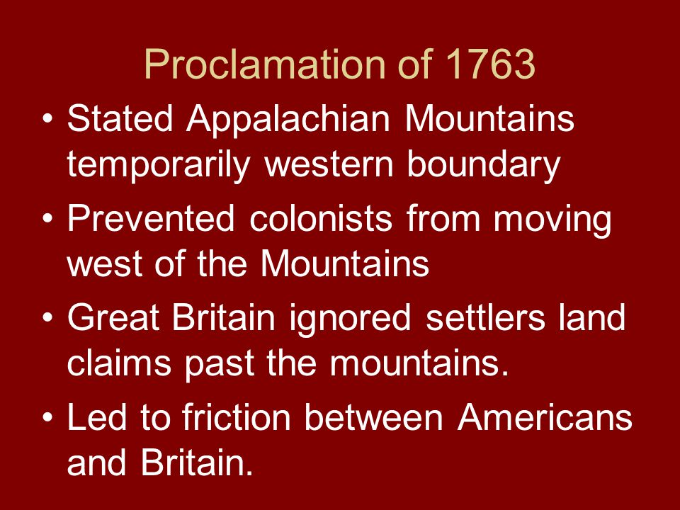 Proclamation of 1763 Stated Appalachian Mountains temporarily western boundary. Prevented colonists from moving west of the Mountains.