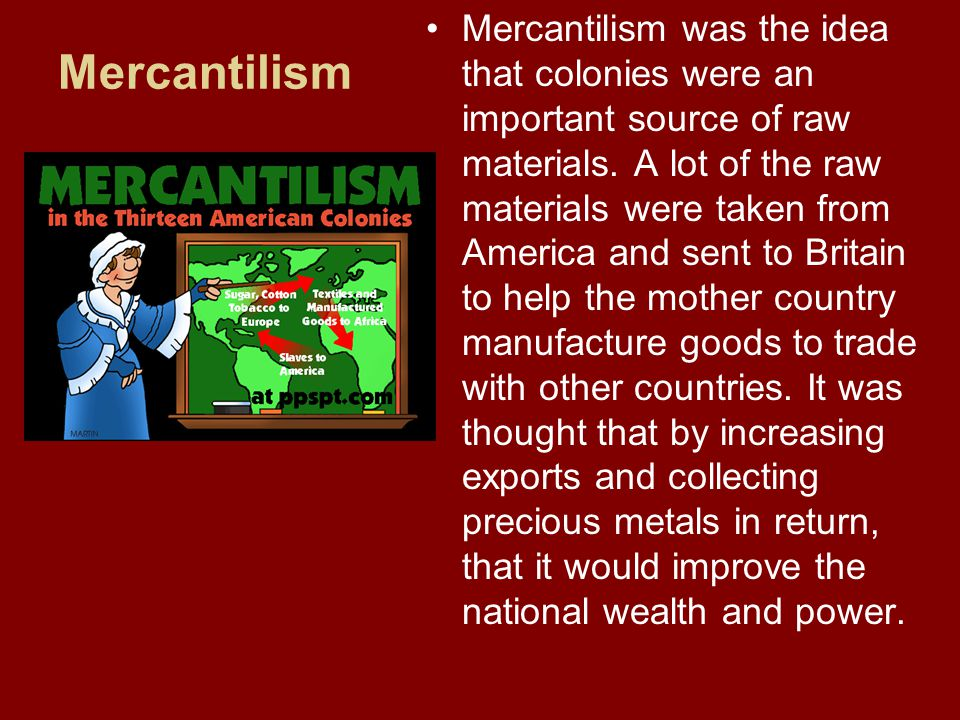 Mercantilism was the idea that colonies were an important source of raw materials. A lot of the raw materials were taken from America and sent to Britain to help the mother country manufacture goods to trade with other countries. It was thought that by increasing exports and collecting precious metals in return, that it would improve the national wealth and power.