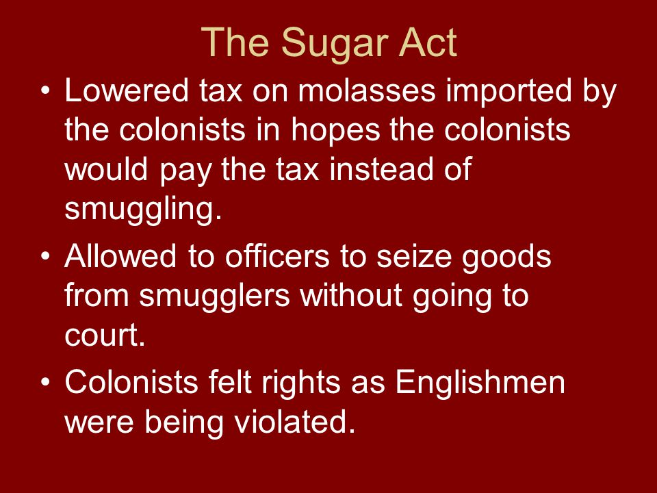 The Sugar Act Lowered tax on molasses imported by the colonists in hopes the colonists would pay the tax instead of smuggling.