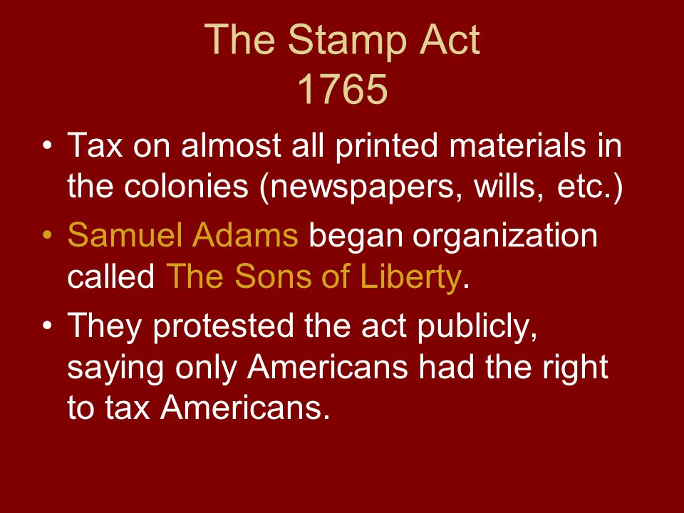 The Stamp Act 1765 Tax on almost all printed materials in the colonies (newspapers, wills, etc.)