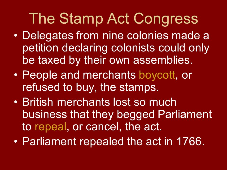 The Stamp Act Congress Delegates from nine colonies made a petition declaring colonists could only be taxed by their own assemblies.
