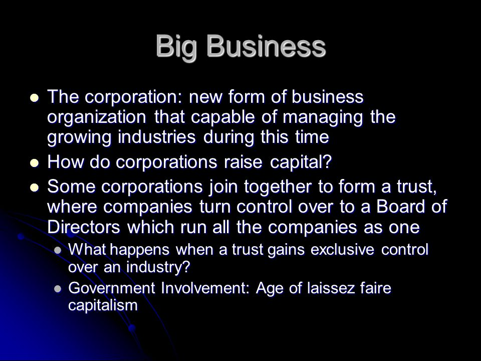 Big Business The corporation: new form of business organization that capable of managing the growing industries during this time.