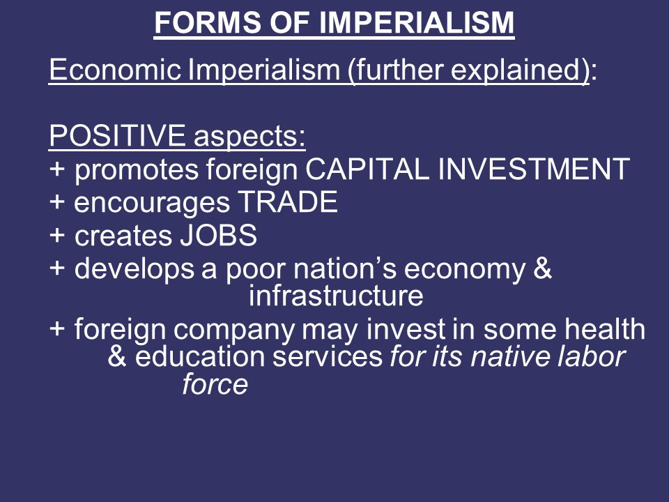 FORMS OF IMPERIALISM Economic Imperialism (further explained): POSITIVE aspects: + promotes foreign CAPITAL INVESTMENT.