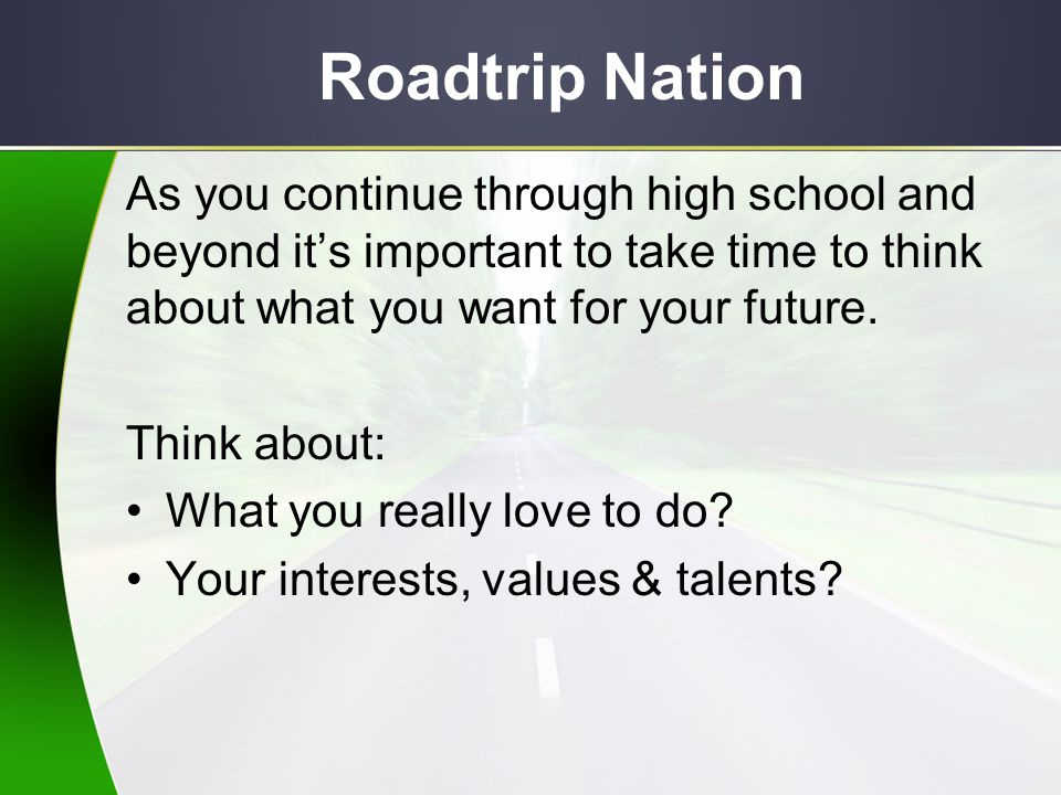 Roadtrip Nation As you continue through high school and beyond it's important to take time to think about what you want for your future.