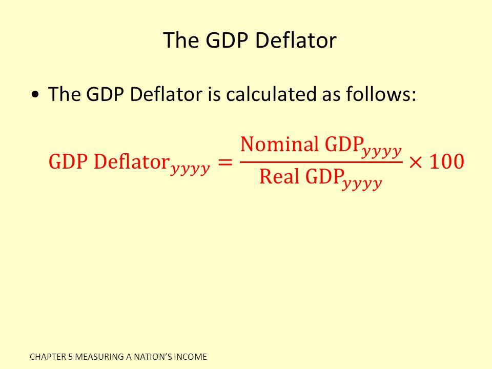 The GDP Deflator The GDP Deflator is calculated as follows: GDP Deflator 𝑦𝑦𝑦𝑦 = Nominal GDP 𝑦𝑦𝑦𝑦 Real GDP 𝑦𝑦𝑦𝑦 ×100.