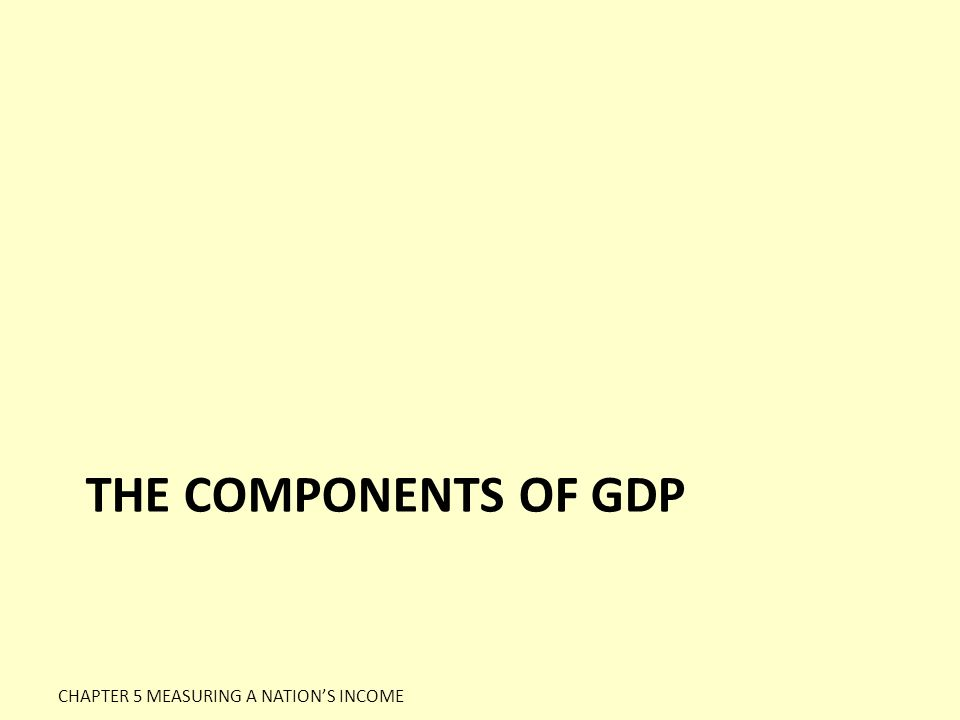 The Components of GDP CHAPTER 5 MEASURING A NATION'S INCOME