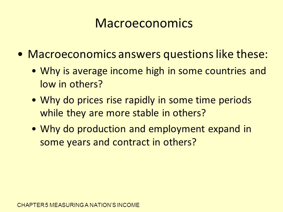 Macroeconomics Macroeconomics answers questions like these:
