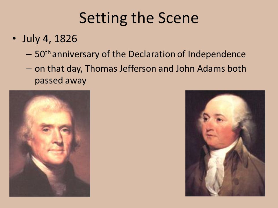 Setting the Scene July 4, 1826. 50th anniversary of the Declaration of Independence.
