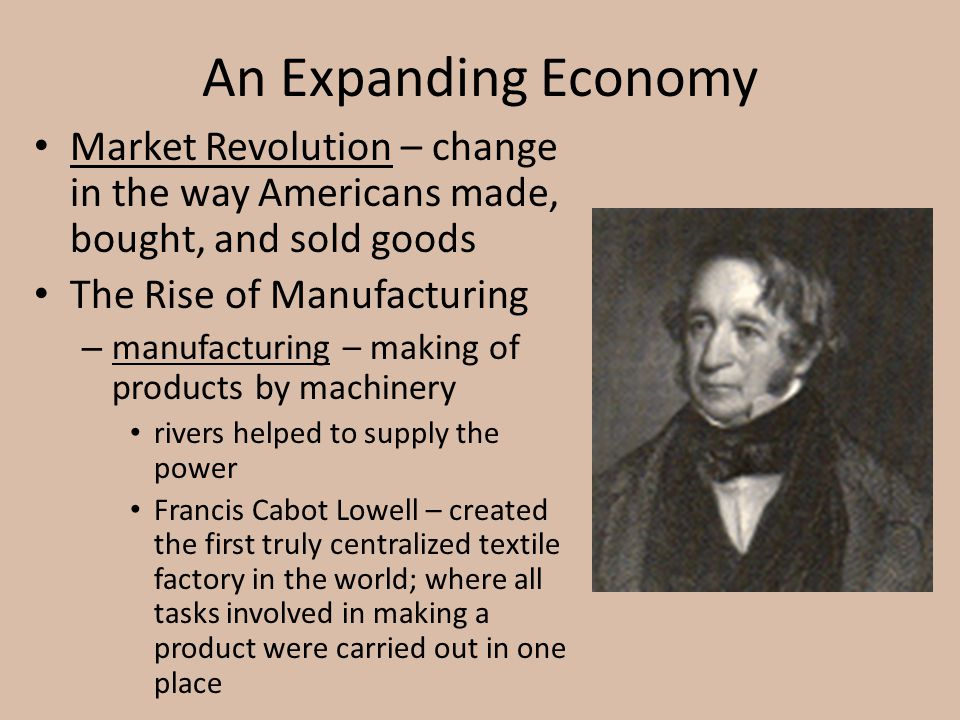 An Expanding Economy Market Revolution – change in the way Americans made, bought, and sold goods. The Rise of Manufacturing.