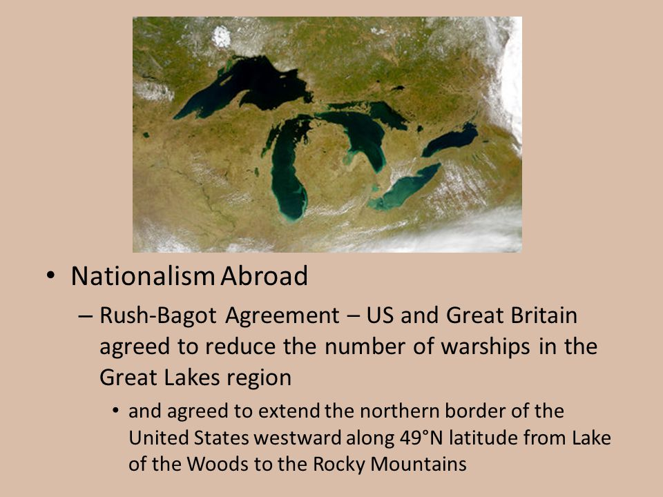 Nationalism Abroad Rush-Bagot Agreement – US and Great Britain agreed to reduce the number of warships in the Great Lakes region.