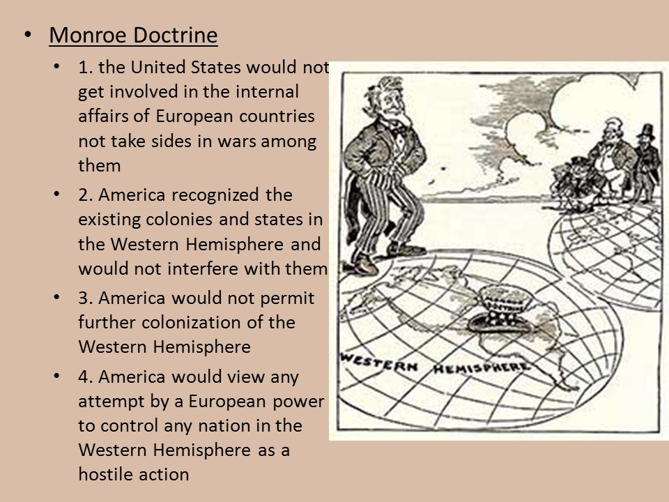 Monroe Doctrine 1. the United States would not get involved in the internal affairs of European countries not take sides in wars among them.